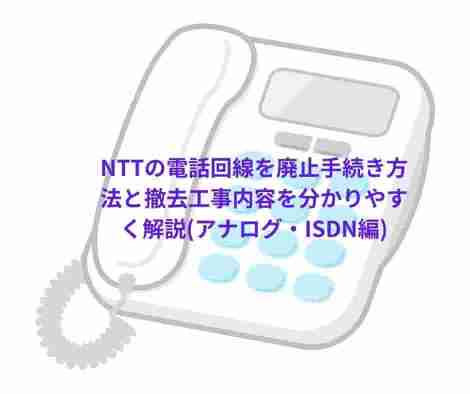 NTTの電話回線を廃止手続き方法と撤去工事内容を分かりやすく解説(アナログ・ISDN編)