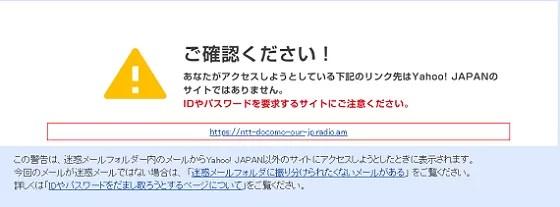 ご確認ください!あなたがアクセスしようとしている下記のリンク先はYahoo! JAPANのサイトではありません。IDやパスワードを要求するサイトにご注意くださいと警告メッセージが表示されますが