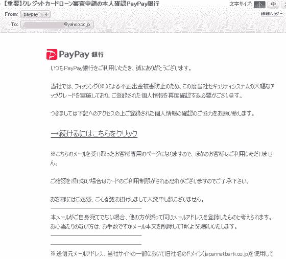 件名: 【重要】クレジットカードローン審査申請の本人確認PayPay銀行いつもPayPay銀行をご利用いただき、誠にありがとうございます。当社では、フィッシング(※)による不正出金被害防止のため、この度当社セキュリティシステムの大幅なアップグレードを実施しており、ご登録された個人情報を再度確認する必要がございます。