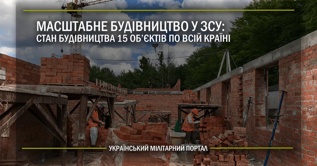 Масштабне будівництво у ЗСУ: стан будівництва 15 об'єктів по всій країні