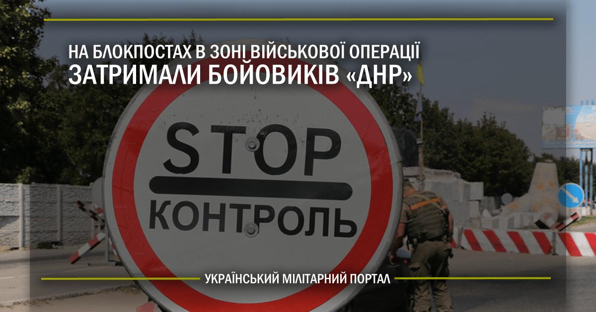 """На блокпостах в зоні військової операції затримали бойовиків """"ДНР"""""""