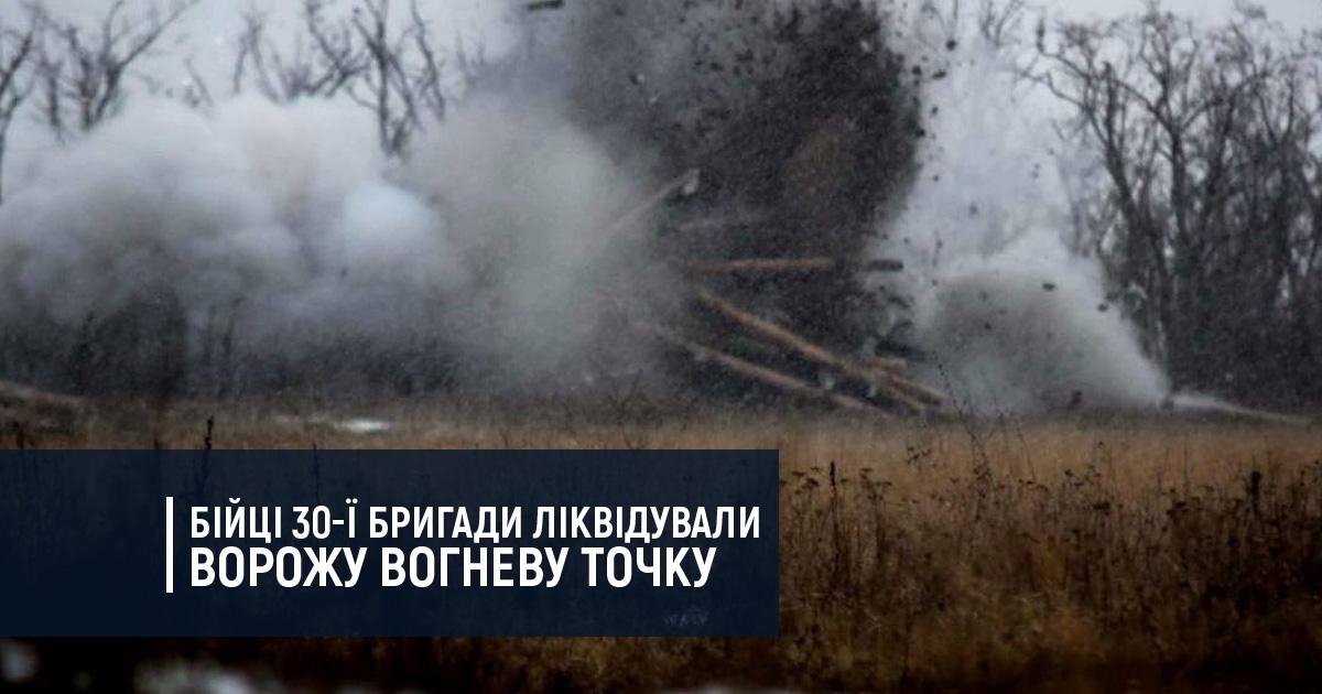 Бійці 30-ї бригади ліквідували ворожу вогневу точку