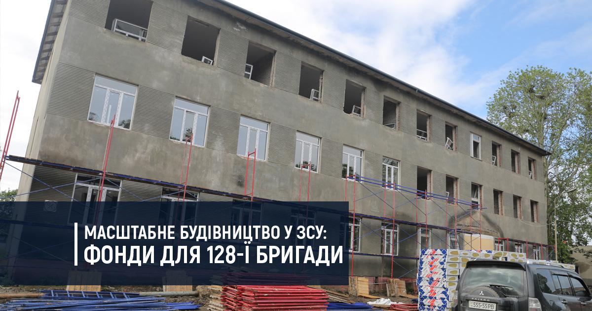 Масштабне будівництво у ЗСУ: фонди для 128-ї бригади