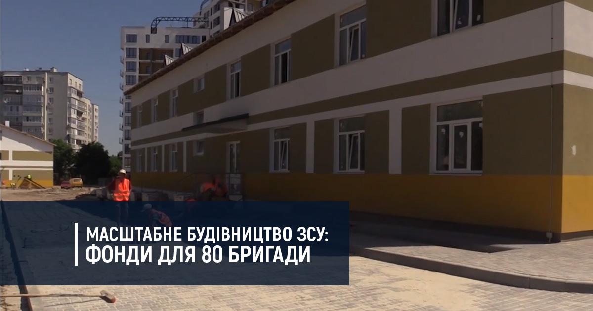 Масштабне будівництво ЗСУ: фонди для 80 бригади