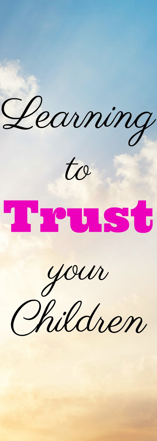 Learning to trust your children can be hard, yet it is one of the most important things we can do.