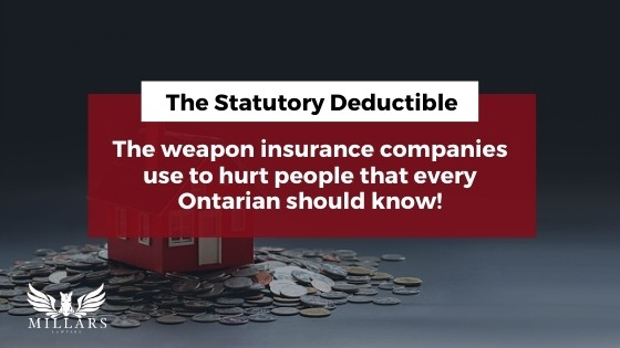 The Statutory Deductible…The Weapon Insurance Companies Use To Hurt People That Every Ontarian Should Know!
