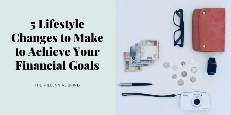 5 Lifestyle Changes to Make to Achieve Your Financial Goals