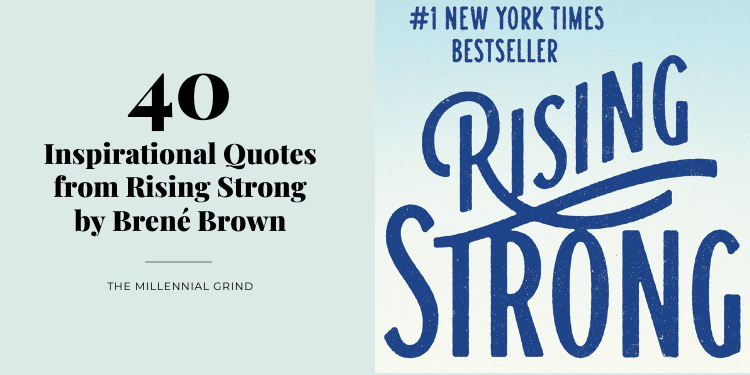 40 Inspirational Quotes from Rising Strong by Brené Brown The Millennial Grind