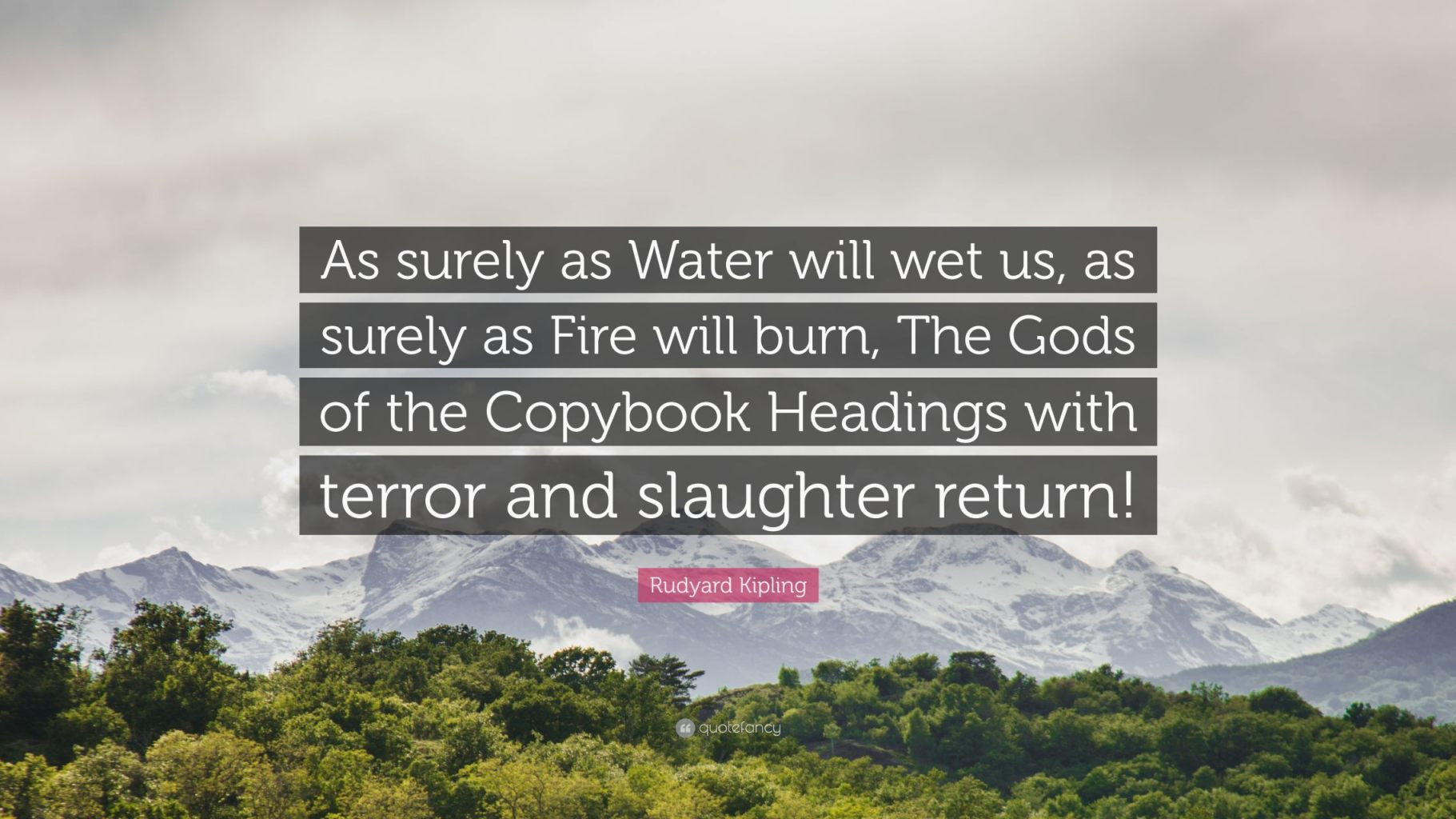 """""""As surely as Water will wet us, as surely as Fire will burn, The Gods of the Copybook Headings with terror and slaughter return!"""" — Rudyard Kipling - The God of the Copybook Headings"""