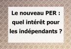 Le nouveau PER : quel intérêt pour les indépendants ?