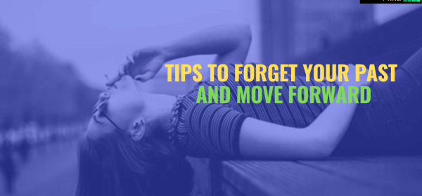 8 tips to forget you past and move forward, move forward, forget your past, how to forget past, past memories, how to move forward in life, change attitude, stop complaining, work on yourself,