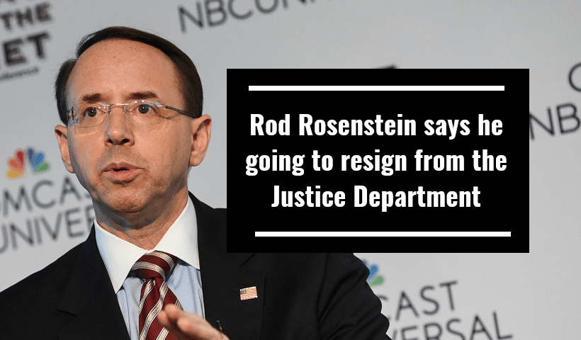 Rod Rosenstein says he going to resign from the Justice Department