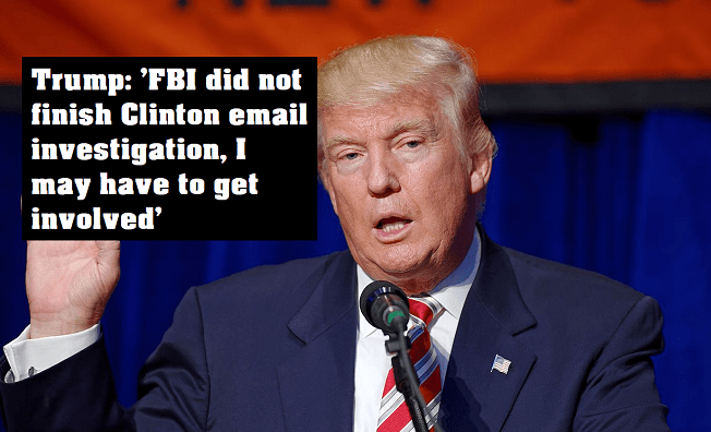 Trump 'FBI did not finish Clinton email investigation, I may have to get involved'