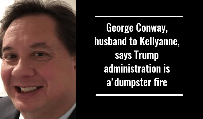George Conway, husband to Kellyanne, says Trump administration is a'dumpster fire