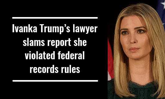 Ivanka Trump's lawyer slams report she violated federal records rules