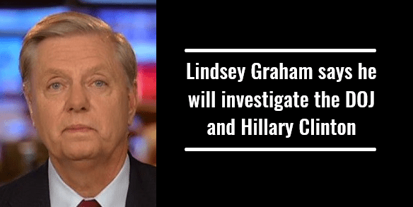 Lindsey Graham says he will investigate the DOJ and Hillary Clinton