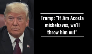 Trump If Jim Acosta misbehaves, we'll throw him out