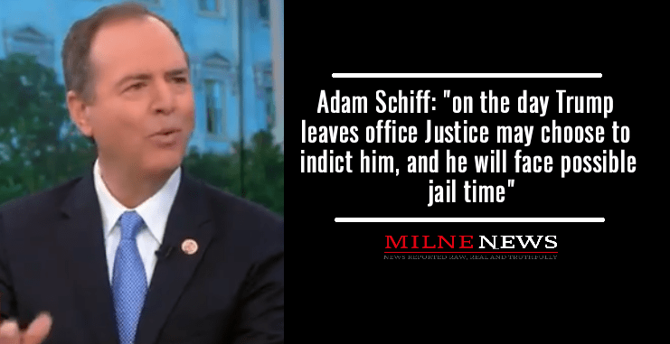 "Adam Schiff: ""on the day Trump leaves office Justice may choose to indict him, and he will face possible jail time"""