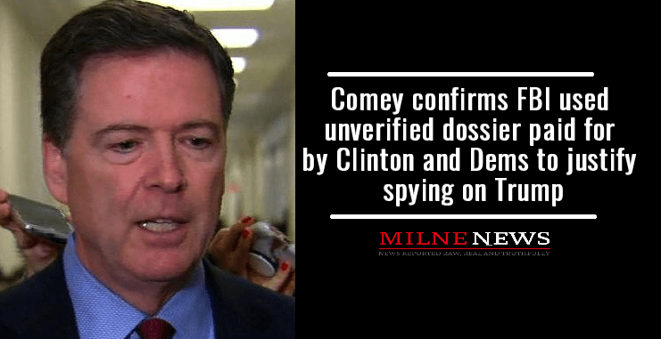 Comey confirms FBI used unverified dossier, paid for by Clinton and Dems to justify spying on Trump