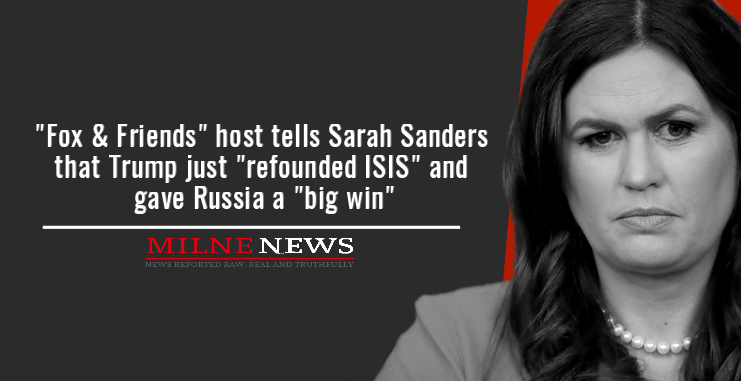 """""""Fox & Friends"""" host tells Sarah Sanders that Trump just """"refounded ISIS"""" and gave Russia a """"big win"""""""