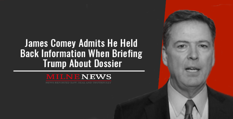 James Comey Admits He Held Back Information When Briefing Trump About Dossier