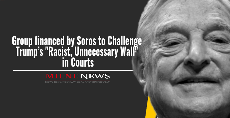 Group financed by Soros to Challenge Trump's 'Racist Wall' in Courts