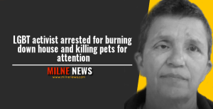 LGBT activist arrested for burning down house and killing pets for attention