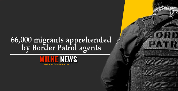 66,000 migrants apprehended by Border Patrol agents