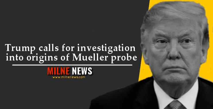 Trump calls for investigation into origins of Mueller probe