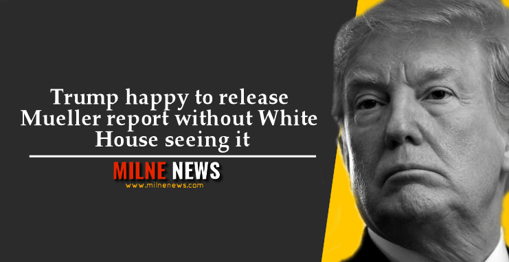 Trump happy to release Mueller report without White House seeing it