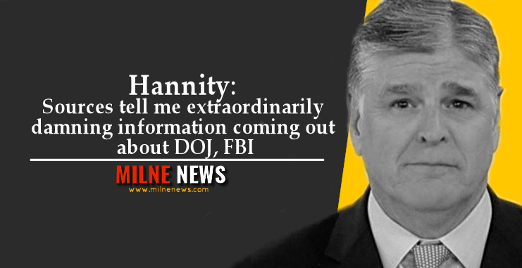 Hannity: Sources tell me extraordinarily damning information coming out about DOJ, FBI