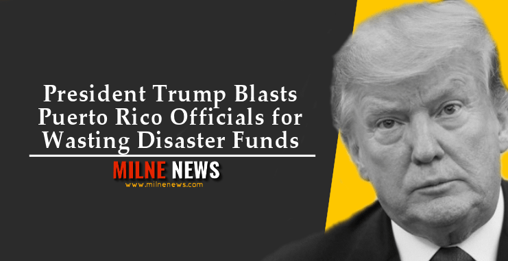 President Trump Blasts Puerto Rico Officials for Wasting Disaster Funds