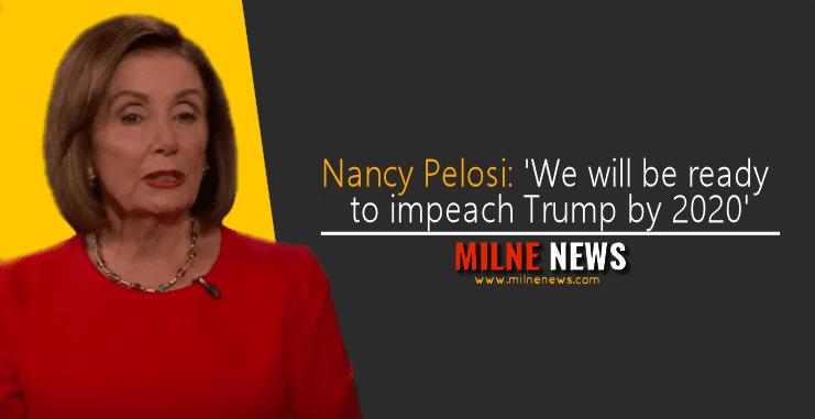 Nancy Pelosi: 'We will be ready to impeach Trump by 2020'
