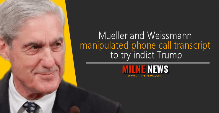Mueller and Weissmann manipulated phone call transcript to try indict Trump