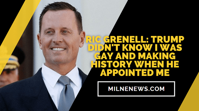 Ric Grenell Trump Didn't Know I Was Gay and Making History When He Appointed Me