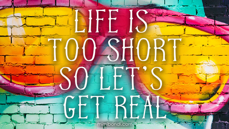Life is too short so let's get real!