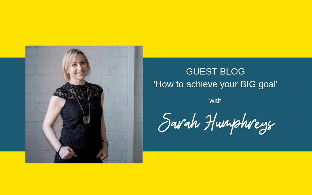 How To Achieve Your Big Goal – with Sarah Humphreys