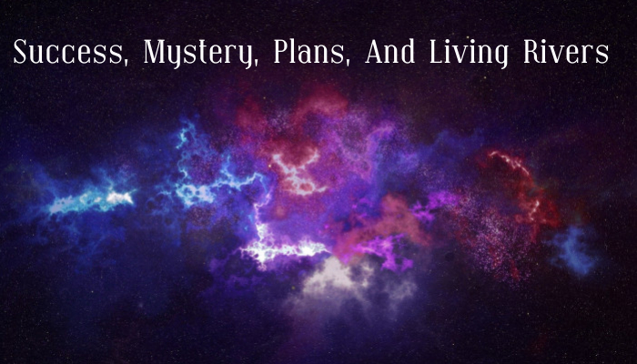 Success, Mystery, Plans, And Living Rivers