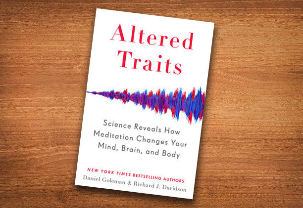 Altered Traits SCIENCE REVEALS HOW MEDITATION CHANGES YOUR MIND, BRAIN, AND BODY