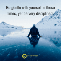 Be gentle with yourself in these times, yet be very disciplined.