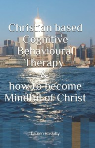 Out now- Christian based Cognitive Behavioural Therapy and how to become Mindful of Christ