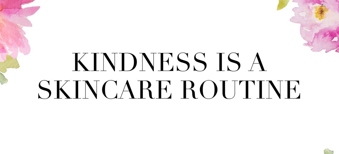 Kindness Is A Skincare Product