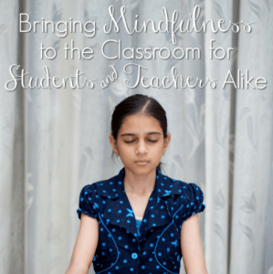 Bringing Mindfulness to the Classroom for Students and Teachers Alike