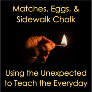 Matches, Eggs, and Sidewalk Chalk: Using the Unexpected to Teach the Everyday