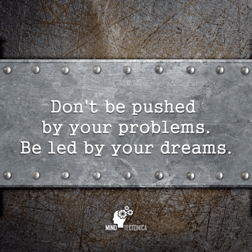 Quote Don't be pushed by your problems. Be led by your dreams. mind tectonica mindtectonica