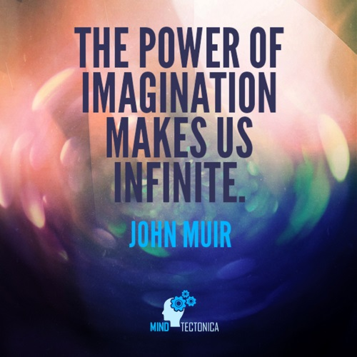 Quote The power of imagination makes us infinite. by John Muir mind tectonica mindtectonica