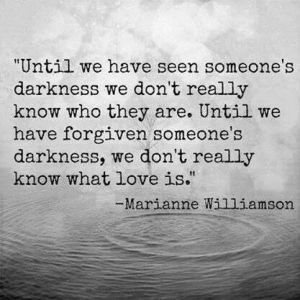 Until we learn someone's darkness we don't really know who they are. Until we have forgiven someone's darkness, we don't really know what love is. ~ Marianne Williamson