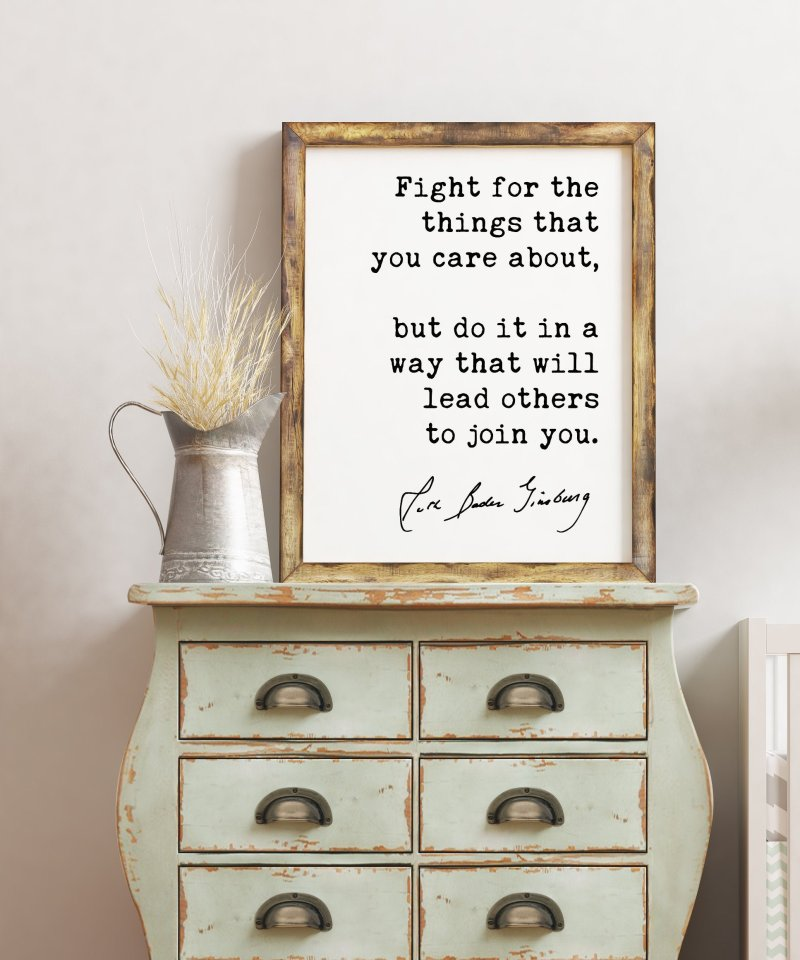 Fight for the things that you care about, but do it in a way that will lead others to join you. (b) - Ruth Bader Ginsburg - RGB Quote Print
