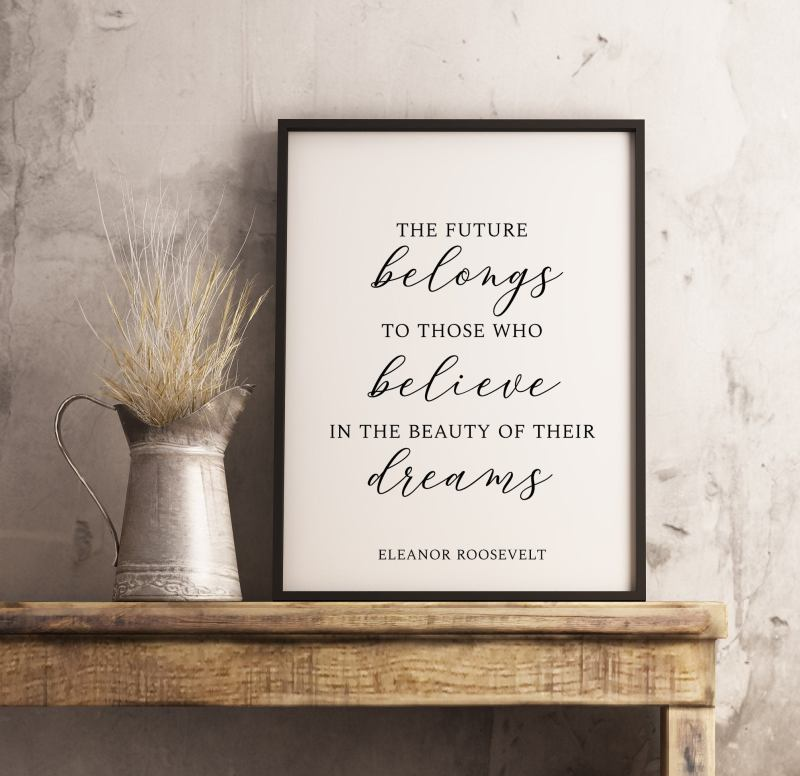 The future belongs to those who believe in the beauty of their dreams.  Eleanor Roosevelt - Typography Print   Wall Decor   Minimalist Decor