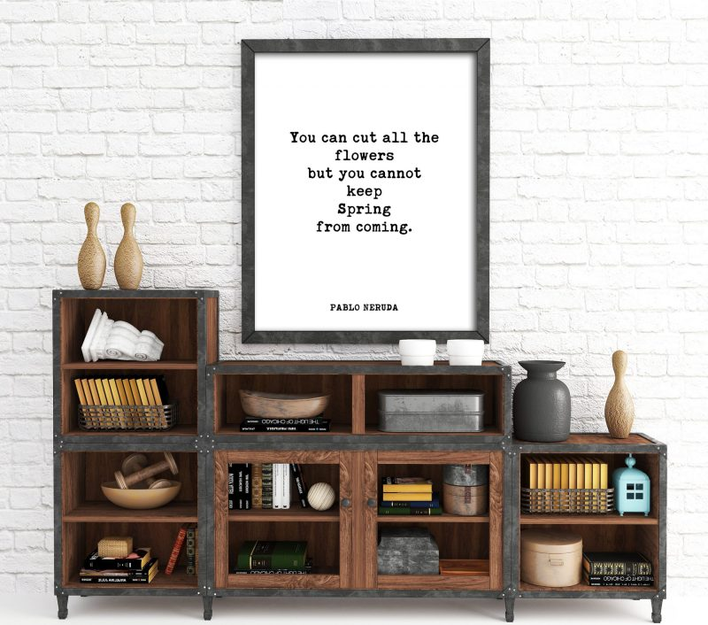 You can cut all the flowers but you cannot keep Spring from coming. - Pablo Neruda Typography Print | Home Wall Decor | Minimalist Decor